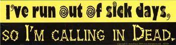 I've Run Out Of Sick Days,So I'm Calling In Dead Bumper Sticker