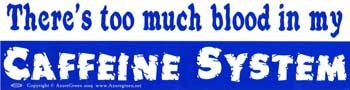 There's Too Much Blood In My Caffeine System Bumper Sticker